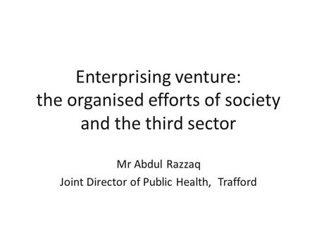 Enterprising venture: the organised efforts of society and the third sector Mr Abdul Razzaq Joint Director of Public Health, Trafford.