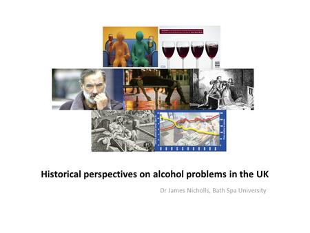 Historical perspectives on alcohol problems in the UK Dr James Nicholls, Bath Spa University.