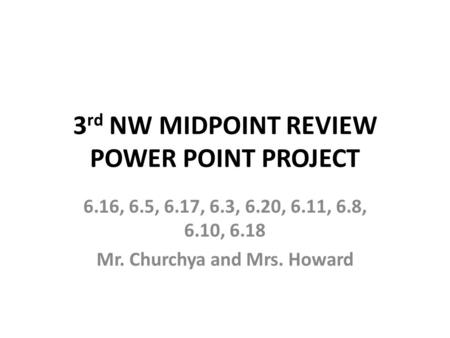 3 rd NW MIDPOINT REVIEW POWER POINT PROJECT 6.16, 6.5, 6.17, 6.3, 6.20, 6.11, 6.8, 6.10, 6.18 Mr. Churchya and Mrs. Howard.