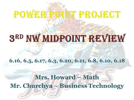 POWER POINT PROJECT 3 rd NW MIDPOINT REVIEW 6.16, 6.5, 6.17, 6.3, 6.20, 6.11, 6.8, 6.10, 6.18 Mrs. Howard – Math Mr. Churchya – Business Technology.