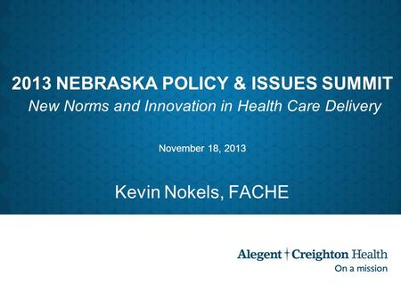 2013 NEBRASKA POLICY & ISSUES SUMMIT New Norms and Innovation in Health Care Delivery November 18, 2013 Kevin Nokels, FACHE.