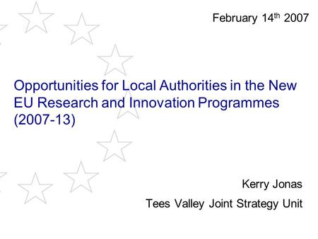 Opportunities for Local Authorities in the New EU Research and Innovation Programmes (2007-13) Kerry Jonas Tees Valley Joint Strategy Unit February 14.
