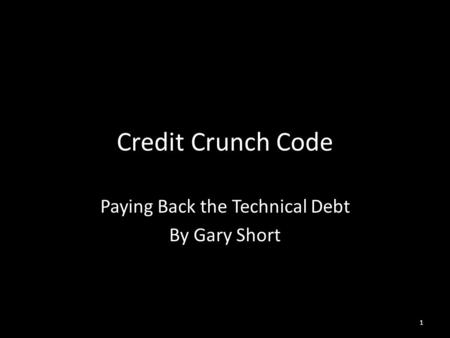 Credit Crunch Code Paying Back the Technical Debt By Gary Short 1.