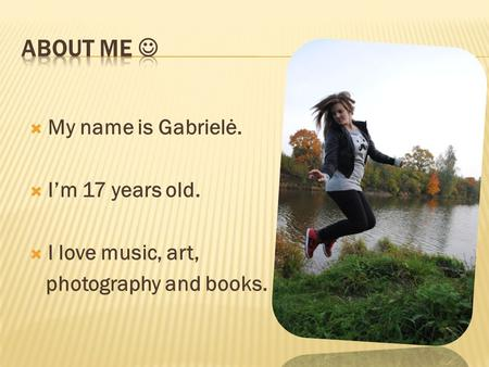  My name is Gabrielė.  I'm 17 years old.  I love music, art, photography and books.