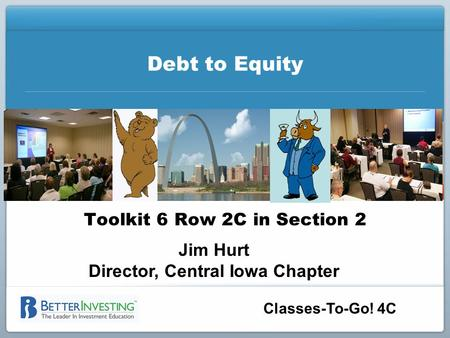 Classes-To-Go! 4C Debt to Equity Toolkit 6 Row 2C in Section 2 Jim Hurt Director, Central Iowa Chapter.