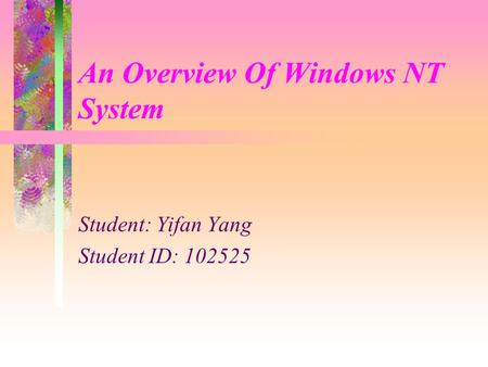 An Overview Of Windows NT System Student: Yifan Yang Student ID: 102525.