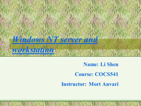 Windows NT server and workstation Name: Li Shen Course: COCS541 Instructor: Mort Anvari.