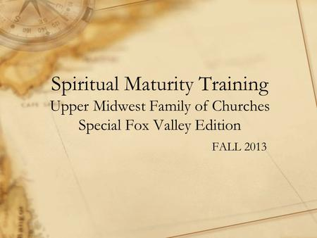 Spiritual Maturity Training Upper Midwest Family of Churches Special Fox Valley Edition FALL 2013.