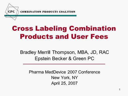 1 Cross Labeling Combination Products and User Fees Bradley Merrill Thompson, MBA, JD, RAC Epstein Becker & Green PC Pharma MedDevice 2007 Conference New.