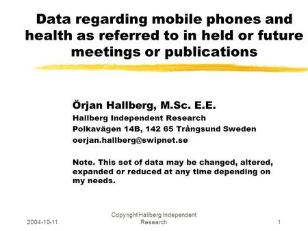 2004-10-11 Copyright Hallberg Independent Research1 Data regarding mobile phones and health as referred to in held or future meetings or publications Örjan.
