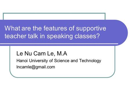 What are the features of supportive teacher talk in speaking classes? Le Nu Cam Le, M.A Hanoi University of Science and Technology