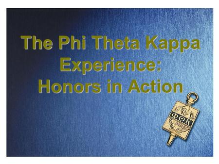The Phi Theta Kappa Experience: Honors in Action.