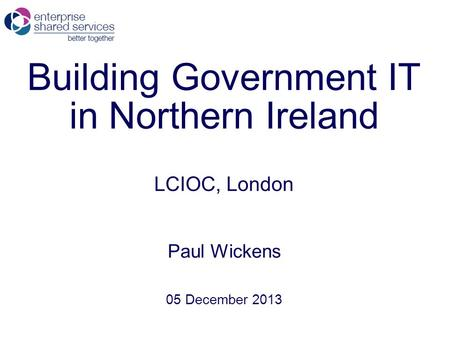 Building Government IT in Northern Ireland LCIOC, London Paul Wickens 05 December 2013.