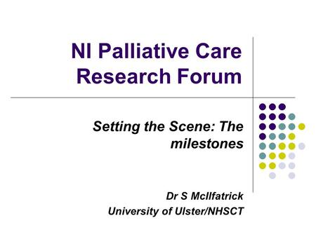 NI Palliative Care Research Forum Setting the Scene: The milestones Dr S McIlfatrick University of Ulster/NHSCT.