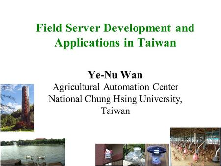 Field Server Development and Applications in Taiwan Ye-Nu Wan Agricultural Automation Center National Chung Hsing University, Taiwan.