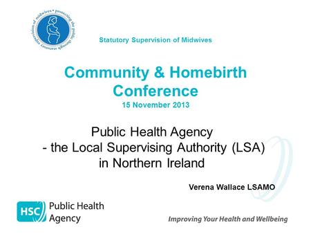 Statutory Supervision of Midwives Community & Homebirth Conference 15 November 2013 Public Health Agency - the Local Supervising Authority (LSA) in Northern.
