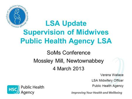 LSA Update Supervision of Midwives Public Health Agency LSA SoMs Conference Mossley Mill, Newtownabbey 4 March 2013 Verena Wallace LSA Midwifery Officer.