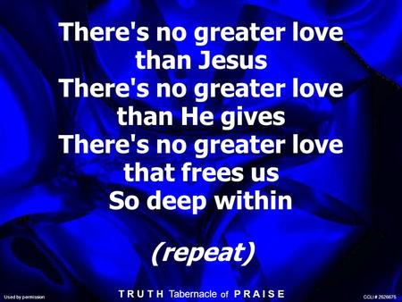 There's no greater love than Jesus There's no greater love than He gives There's no greater love that frees us So deep within (repeat) T R U T H Tabernacle.