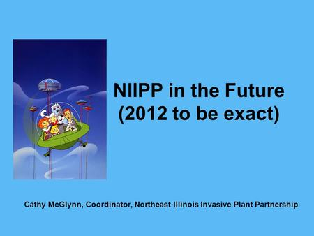 NIIPP in the Future (2012 to be exact) Cathy McGlynn, Coordinator, Northeast Illinois Invasive Plant Partnership.