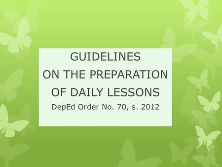 GUIDELINES ON THE PREPARATION OF DAILY LESSONS DepEd Order No. 70, s. 2012.