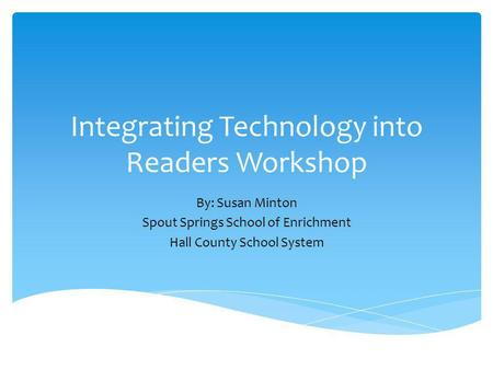 Integrating Technology into Readers Workshop By: Susan Minton Spout Springs School of Enrichment Hall County School System.