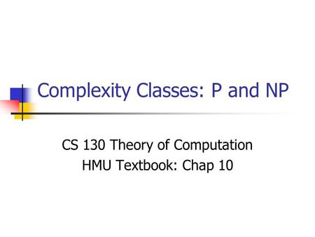 Complexity Classes: P and NP CS 130 Theory of Computation HMU Textbook: Chap 10.