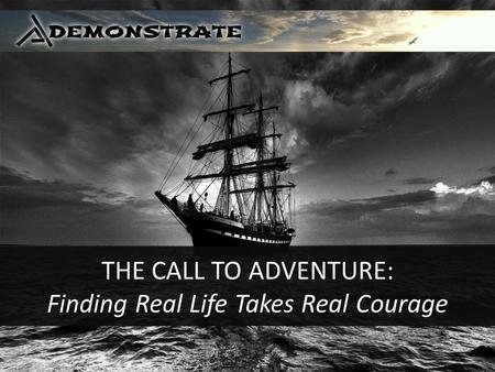 THE CALL TO ADVENTURE: Finding Real Life Takes Real Courage.