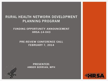 RURAL HEALTH NETWORK DEVELOPMENT PLANNING PROGRAM FUNDING OPPORTUNITY ANNOUNCEMENT HRSA-14-043 PRE-REVIEW CONFERENCE CALL FEBRUARY 7, 2014 PRESENTER: AMBER.