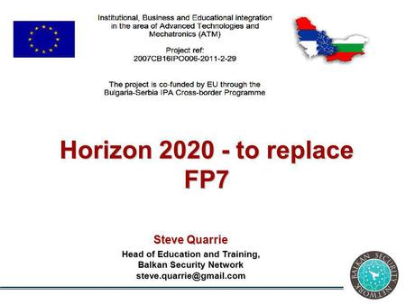 Steve Quarrie Head of Education and Training, Balkan Security Network Horizon 2020 - to replace FP7.