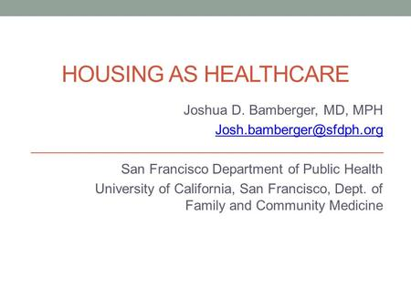 HOUSING AS HEALTHCARE Joshua D. Bamberger, MD, MPH San Francisco Department of Public Health University of California, San Francisco,