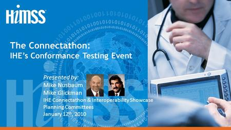 The Connectathon: IHE's Conformance Testing Event Presented by: Mike Nusbaum Mike Glickman IHE Connectathon & Interoperability Showcase Planning Committees.