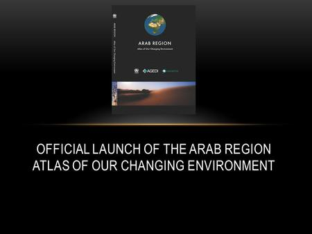 OFFICIAL LAUNCH OF THE ARAB REGION ATLAS OF OUR CHANGING ENVIRONMENT.