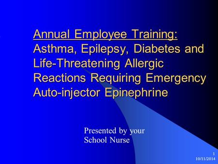 10/11/2014 1 Annual Employee Training: Asthma, Epilepsy, Diabetes and Life-Threatening Allergic Reactions Requiring Emergency Auto-injector Epinephrine.