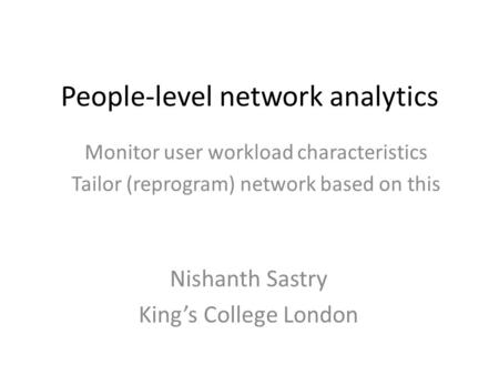 People-level network analytics Monitor user workload characteristics Tailor (reprogram) network based on this Nishanth Sastry King's College London.
