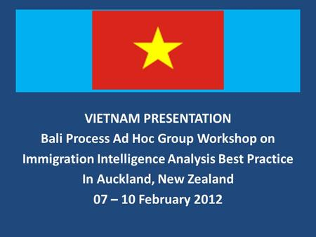 T VIETNAM PRESENTATION Bali Process Ad Hoc Group Workshop on Immigration Intelligence Analysis Best Practice In Auckland, New Zealand 07 – 10 February.
