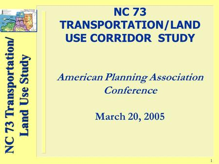 NC 73 Transportation/ Land Use Study 1 NC 73 TRANSPORTATION/LAND USE CORRIDOR STUDY American Planning Association Conference March 20, 2005.