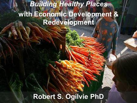 Building Healthy Places with Economic Development and Redevelopment Robert S. Ogilvie PhD Building Healthy Places with Economic Development & Redevelopment.