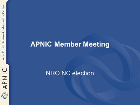APNIC Member Meeting NRO NC election. One vacant seat on NRO NC Two years term starting Jan 2006 Voting starts at 9am Voting ends at 2pm.