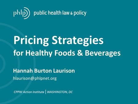 Hannah Burton Laurison CPPW Action Institute | WASHINGTON, DC Pricing Strategies for Healthy Foods & Beverages.
