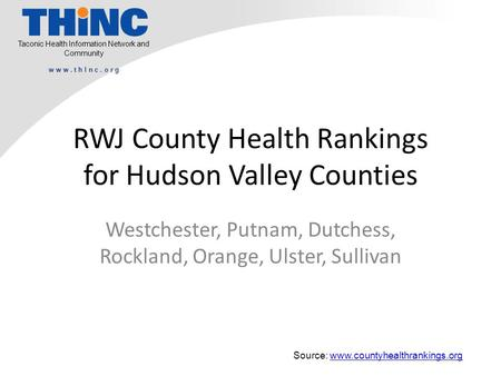 Taconic Health Information Network and Community w w w. t h I n c. o r g RWJ County Health Rankings for Hudson Valley Counties Westchester, Putnam, Dutchess,
