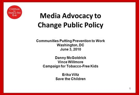 1 Media Advocacy to Change Public Policy Communities Putting Prevention to Work Washington, DC June 3, 2010 Danny McGoldrick Vince Willmore Campaign for.