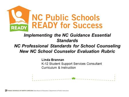 Implementing the NC Guidance Essential Standards NC Professional Standards for School Counseling New NC School Counselor Evaluation Rubric Linda Brannan.