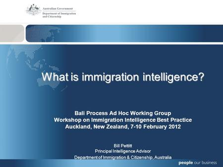 What is immigration intelligence? Bali Process Ad Hoc Working Group Workshop on Immigration Intelligence Best Practice Auckland, New Zealand, 7-10 February.