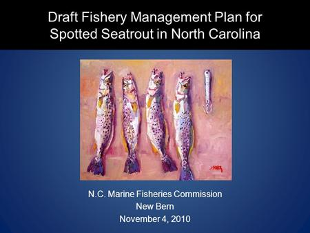 Draft Fishery Management Plan for Spotted Seatrout in North Carolina N.C. Marine Fisheries Commission New Bern November 4, 2010.