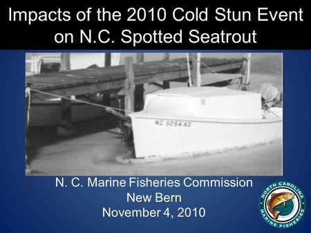 Impacts of the 2010 Cold Stun Event on N.C. Spotted Seatrout N. C. Marine Fisheries Commission New Bern November 4, 2010.