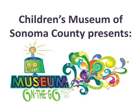 "Children's Museum of Sonoma County presents:. Bringing hands-on outreach programs to your students ""Today I learned that science is fun!"" 5 th grader."