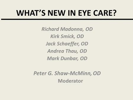 WHAT'S NEW IN EYE CARE? Richard Madonna, OD Kirk Smick, OD Jack Schaeffer, OD Andrea Thau, OD Mark Dunbar, OD Peter G. Shaw-McMinn, OD Moderator.