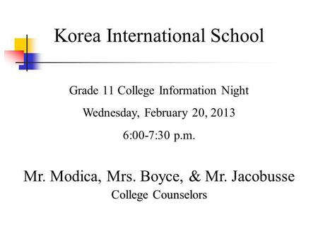 Korea International School Grade 11 College Information Night Wednesday, February 20, 2013 6:00-7:30 p.m. Mr. Modica, Mrs. Boyce, & Mr. Jacobusse College.