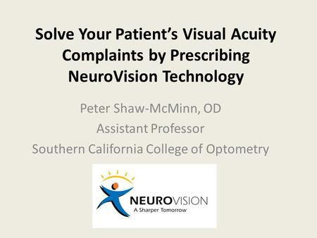 Solve Your Patient's Visual Acuity Complaints by Prescribing NeuroVision Technology Peter Shaw-McMinn, OD Assistant Professor Southern California College.