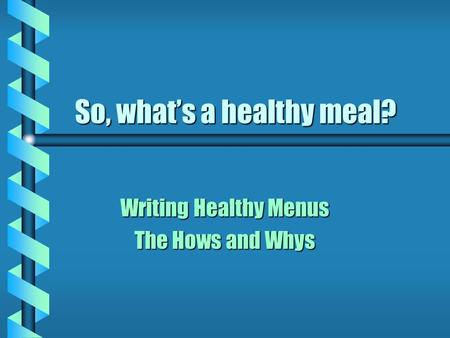 So, what's a healthy meal? Writing Healthy Menus The Hows and Whys.